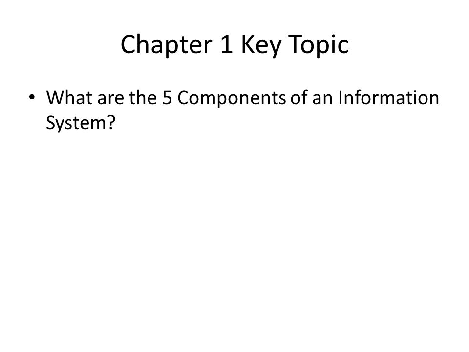 Chapter 1 Key Topic What are the 5 Components of an Information System