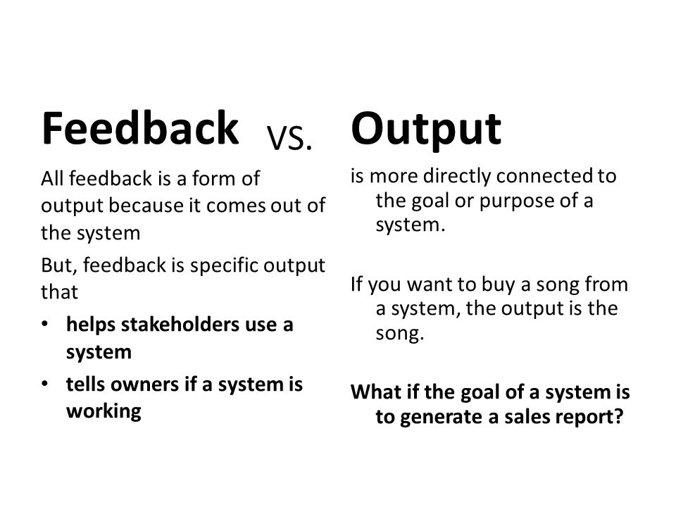 Feedback Output. VS. All feedback is a form of output because it comes out of the system. But, feedback is specific output that.