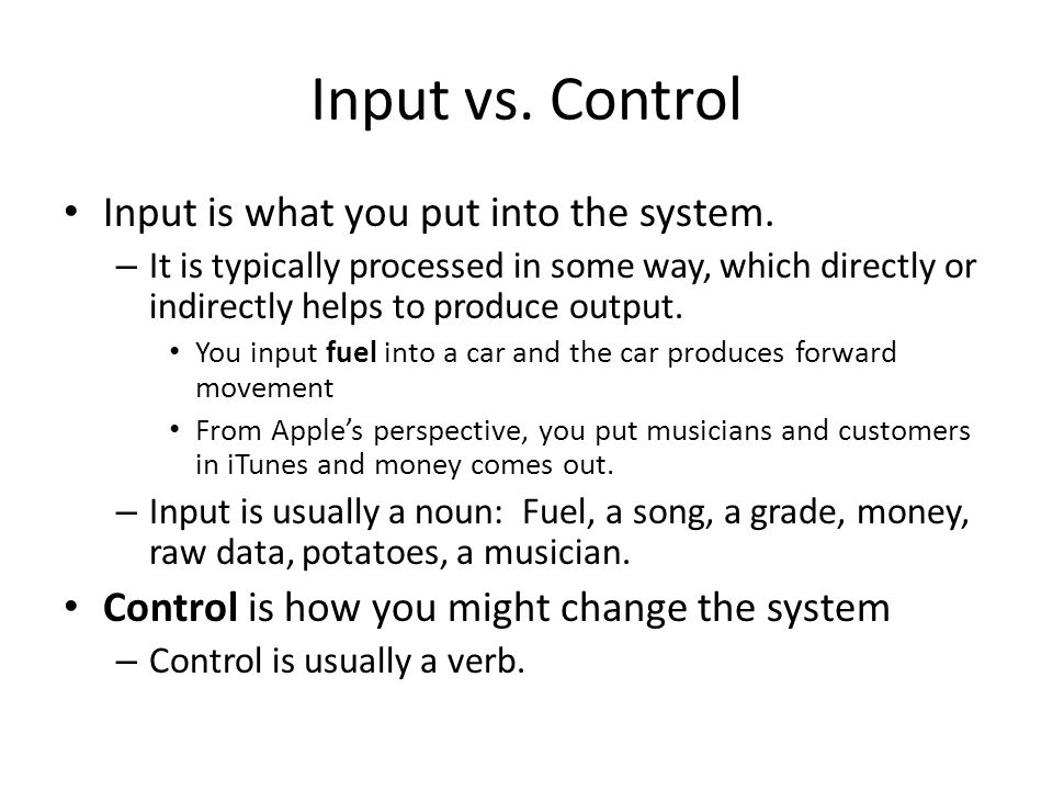 Input vs. Control Input is what you put into the system.