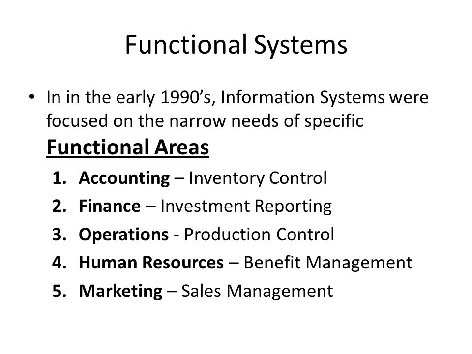 Functional Systems In in the early 1990's, Information Systems were focused on the narrow needs of specific Functional Areas.