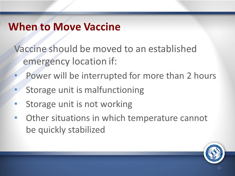 When to Move Vaccine Vaccine should be moved to an established emergency location if: Power will be interrupted for more than 2 hours.