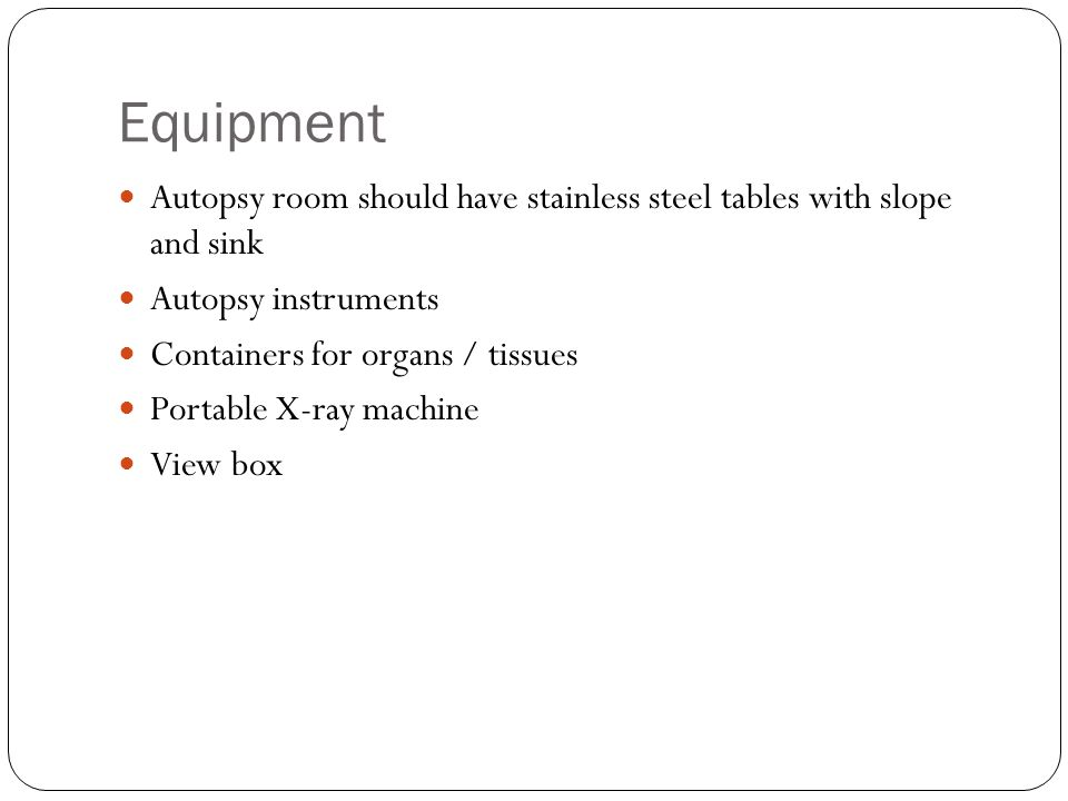 Equipment Autopsy room should have stainless steel tables with slope and sink. Autopsy instruments.