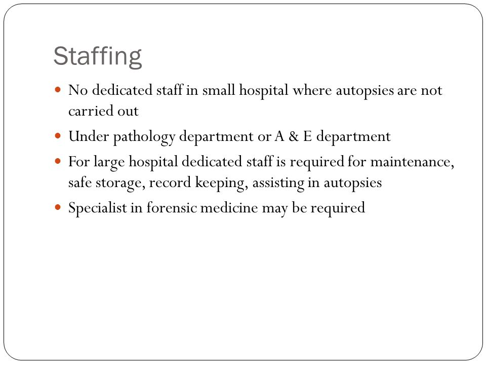 Staffing No dedicated staff in small hospital where autopsies are not carried out. Under pathology department or A & E department.