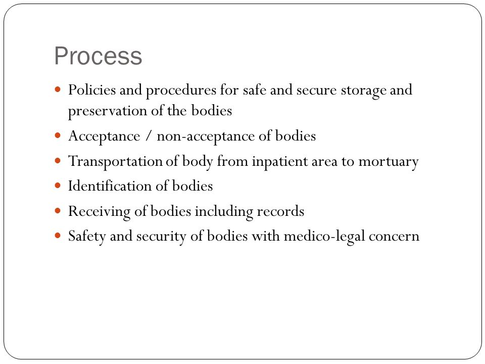 Process Policies and procedures for safe and secure storage and preservation of the bodies. Acceptance / non-acceptance of bodies.