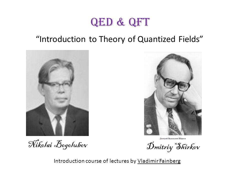 QED & QFT Introduction to Theory of Quantized Fields Dmitriy Shirkov