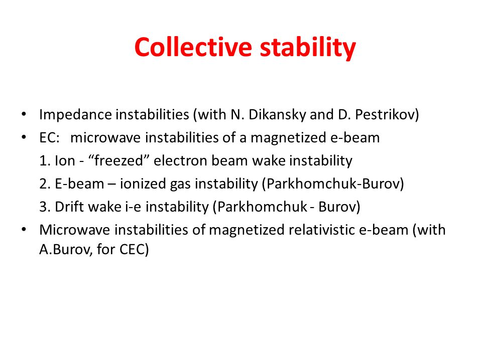 Collective stability Impedance instabilities (with N. Dikansky and D. Pestrikov) EC: microwave instabilities of a magnetized e-beam.