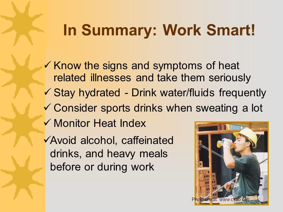 In Summary: Work Smart! Know the signs and symptoms of heat related illnesses and take them seriously.