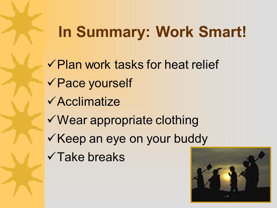 In Summary: Work Smart! Plan work tasks for heat relief Pace yourself