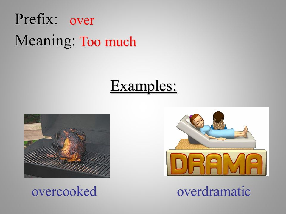 Prefix: over Meaning: Too much Examples: overcooked overdramatic
