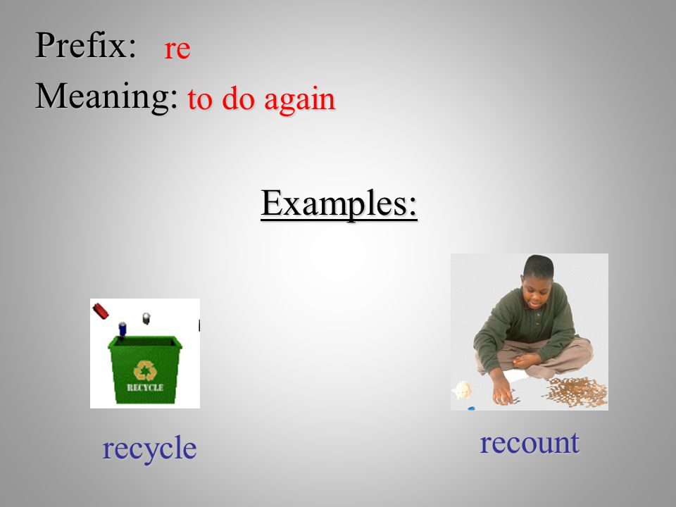 Prefix: re Meaning: to do again Examples: recount recycle