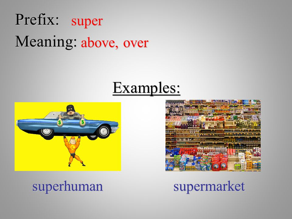 Prefix: super Meaning: above, over Examples: superhuman supermarket
