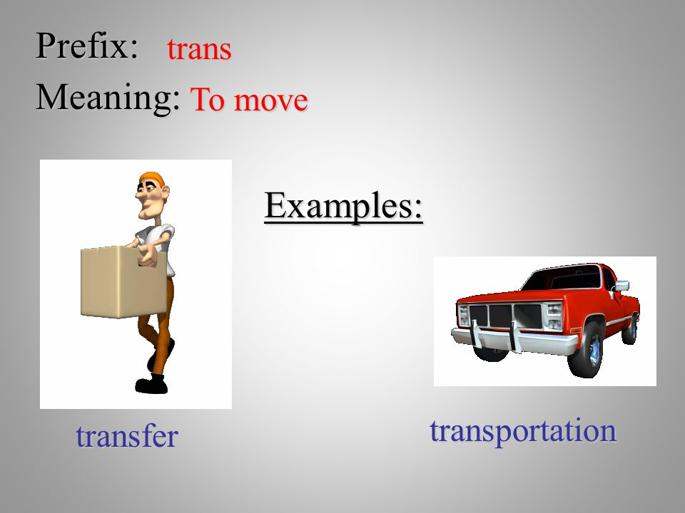 Prefix: trans Meaning: To move Examples: transportation transfer
