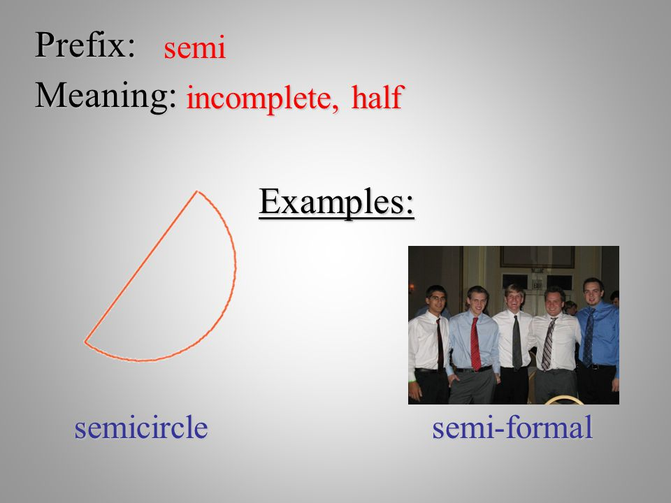 Prefix: Meaning: Examples: semi incomplete, half semicircle