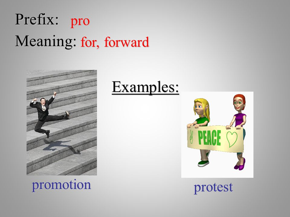 Prefix: pro Meaning: for, forward Examples: promotion protest
