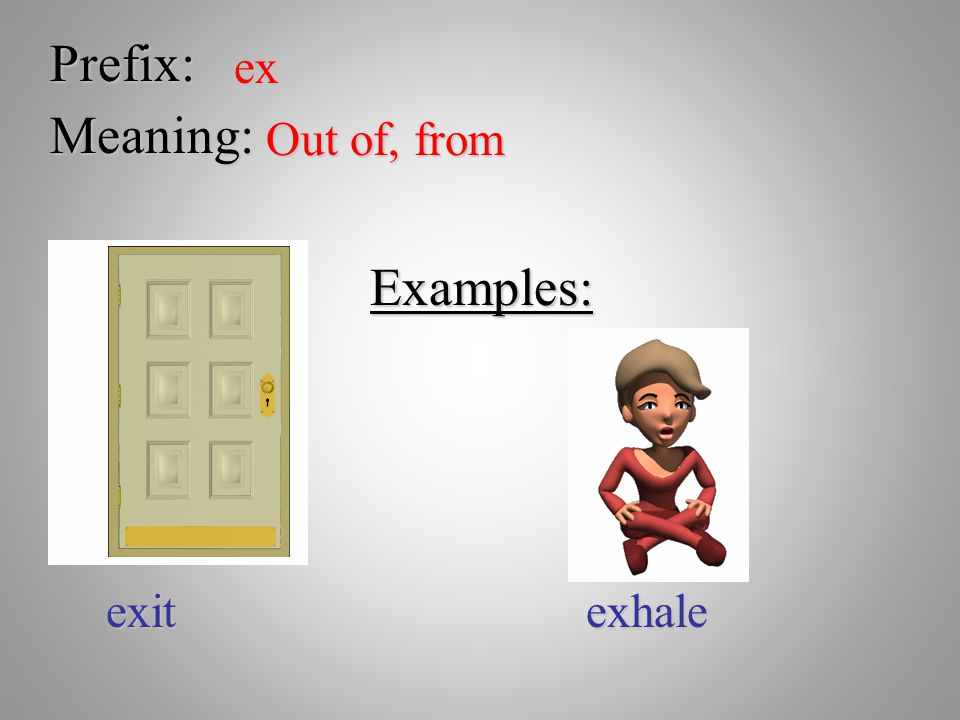 Prefix: ex Meaning: Out of, from Examples: exit exhale