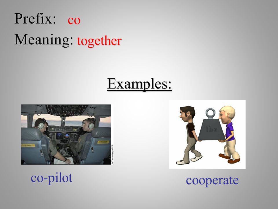 Prefix: co Meaning: together Examples: co-pilot cooperate