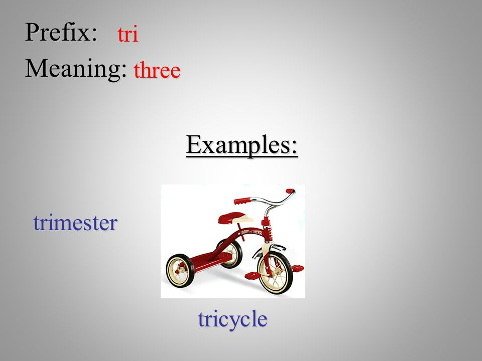 Prefix: tri Meaning: three Examples: trimester tricycle