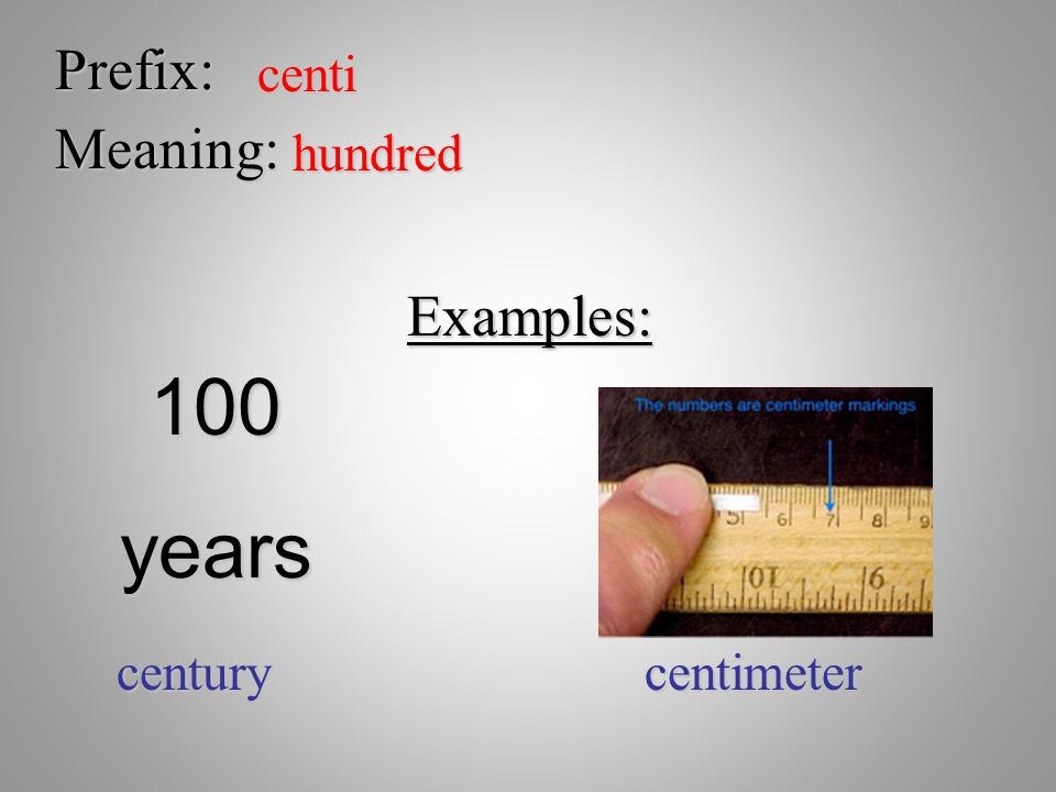 Prefix: centi Meaning: hundred Examples: 100 years century centimeter