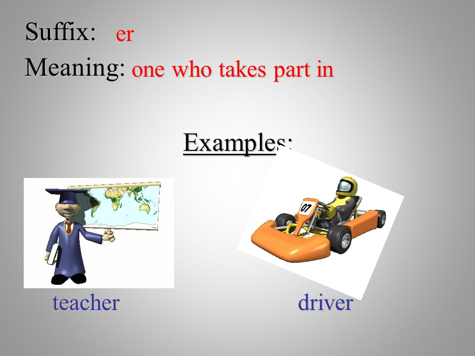 Suffix: er Meaning: one who takes part in Examples: teacher driver