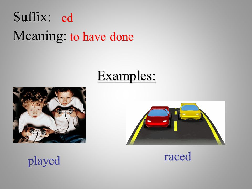 Suffix: ed Meaning: to have done Examples: raced played