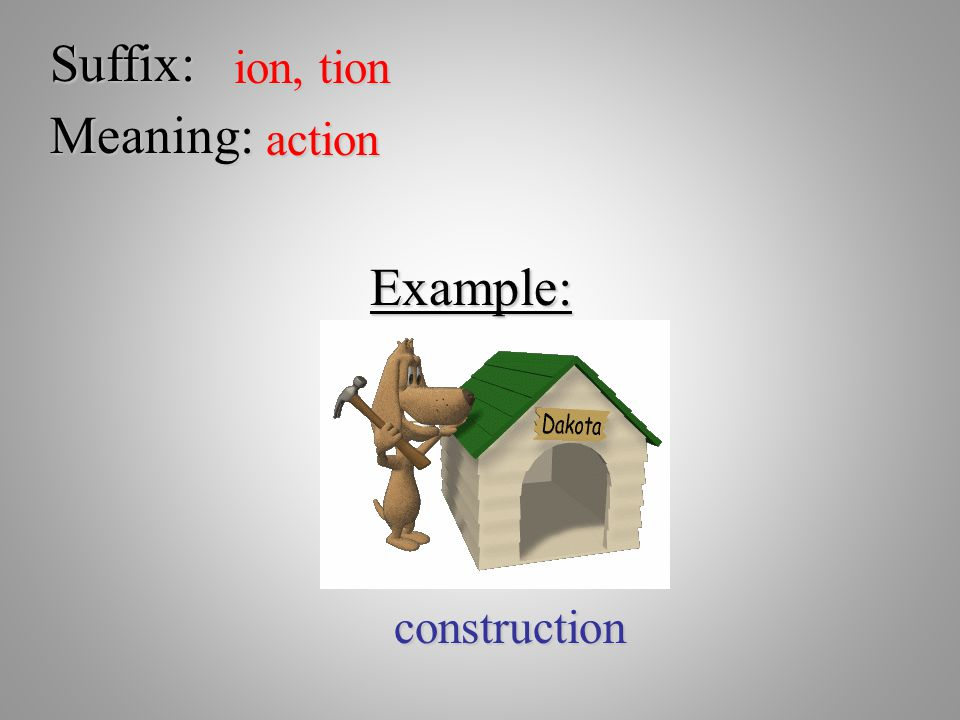 Suffix: ion, tion Meaning: action Example: construction