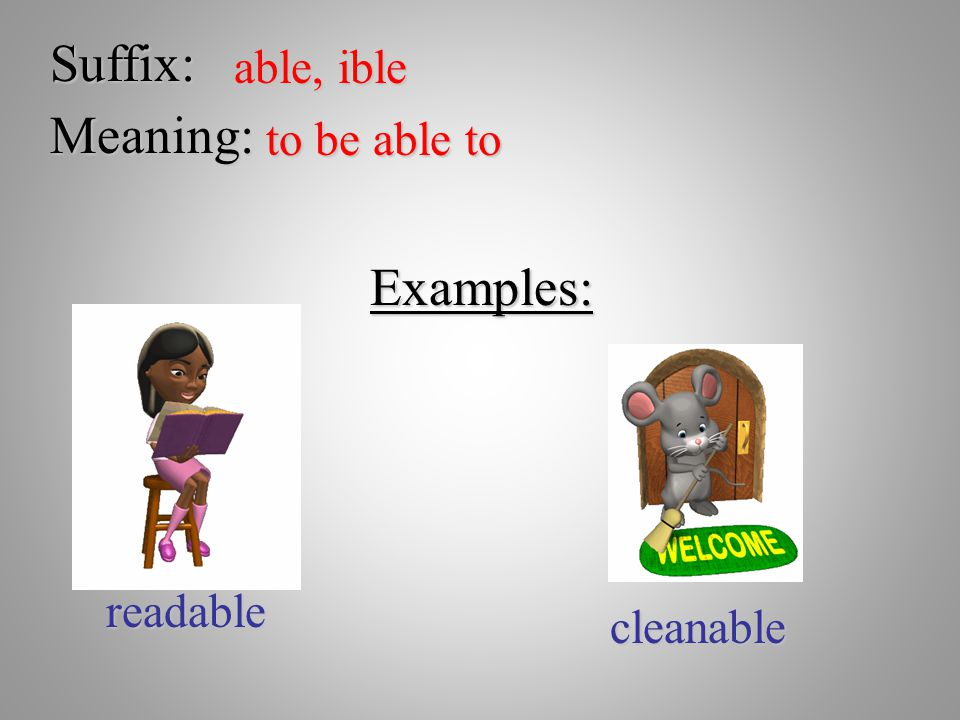 Suffix: able, ible Meaning: to be able to Examples: readable cleanable