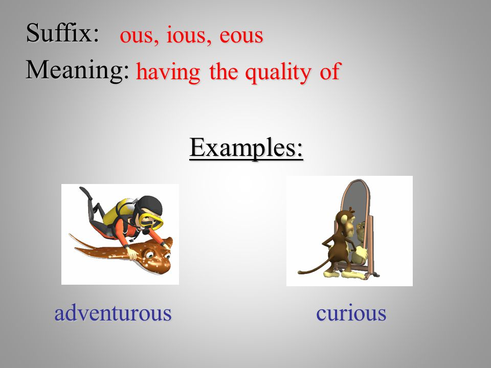 Suffix: Meaning: Examples: ous, ious, eous having the quality of