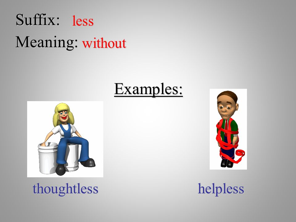 Suffix: less Meaning: without Examples: thoughtless helpless