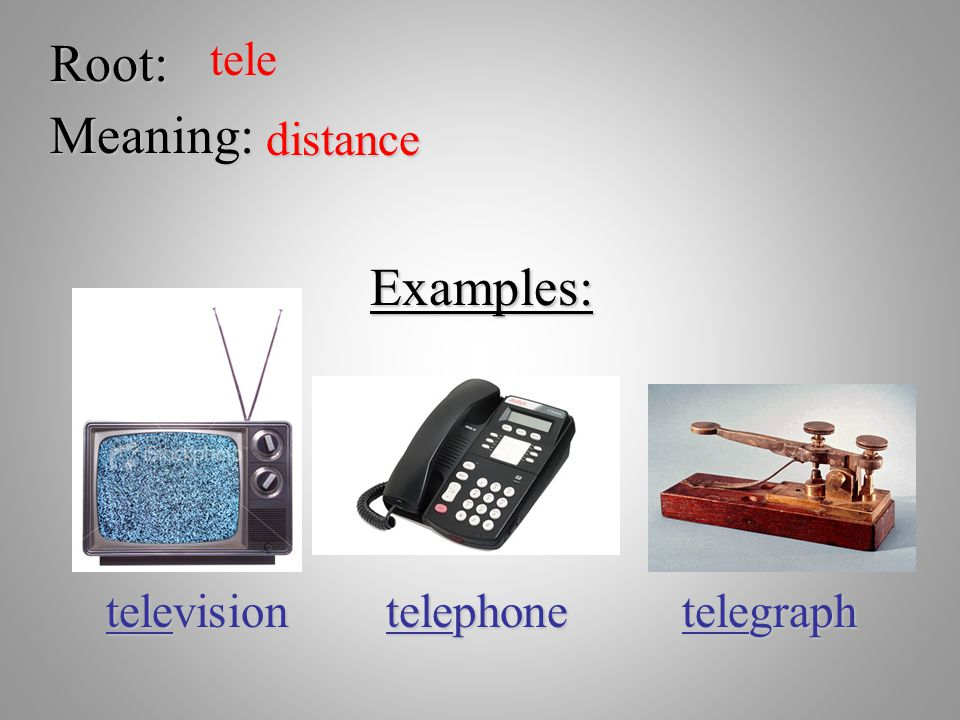Root: tele Meaning: distance Examples: television telephone telegraph