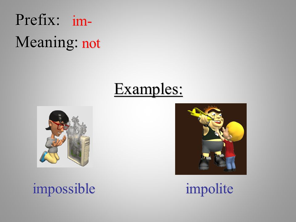 Prefix: im- Meaning: not Examples: impossible impolite