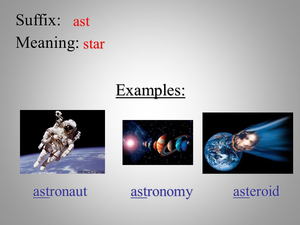 Suffix: ast Meaning: star Examples: astronaut astronomy asteroid