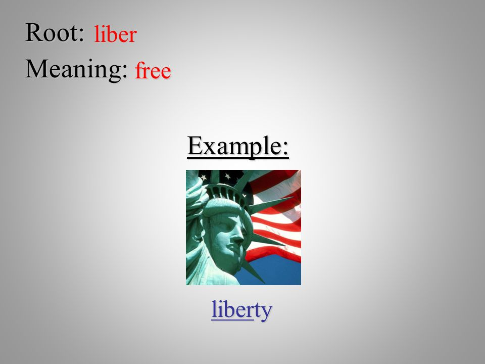 Root: liber Meaning: free Example: liberty