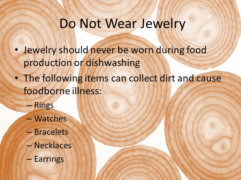 Do Not Wear Jewelry Jewelry should never be worn during food production or dishwashing.