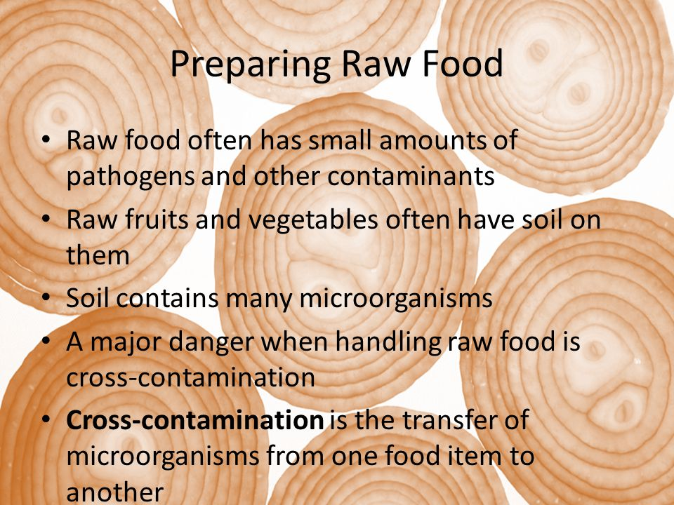 Preparing Raw Food Raw food often has small amounts of pathogens and other contaminants. Raw fruits and vegetables often have soil on them.