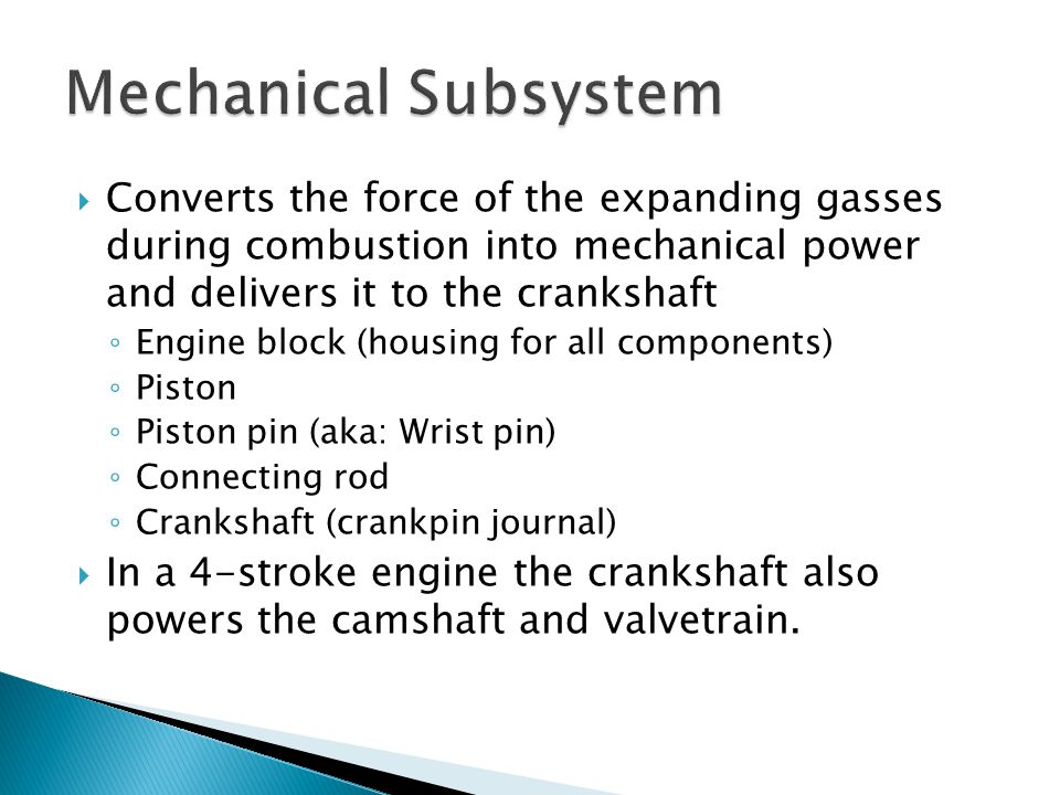 Mechanical Subsystem Converts the force of the expanding gasses during combustion into mechanical power and delivers it to the crankshaft.