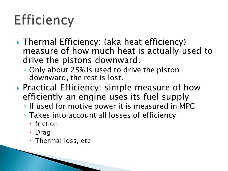 Efficiency Thermal Efficiency: (aka heat efficiency) measure of how much heat is actually used to drive the pistons downward.