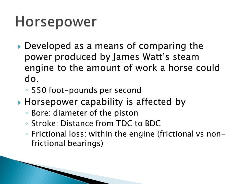 Horsepower Developed as a means of comparing the power produced by James Watt's steam engine to the amount of work a horse could do.