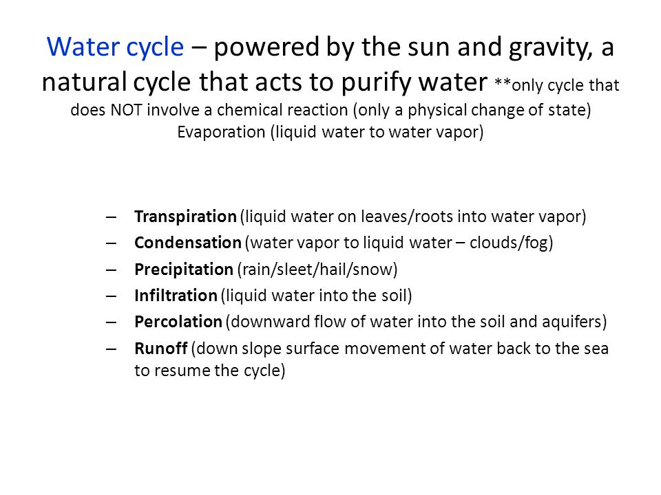 Water cycle – powered by the sun and gravity, a natural cycle that acts to purify water **only cycle that does NOT involve a chemical reaction (only a physical change of state) Evaporation (liquid water to water vapor)