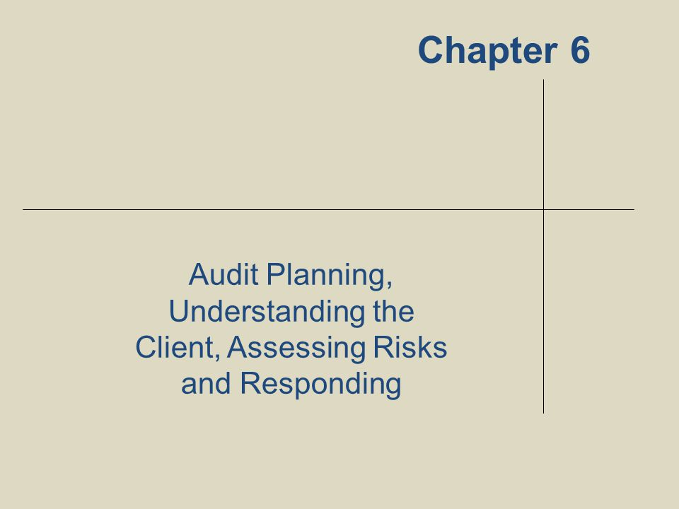 Chapter 6 Audit Planning, Understanding the Client, Assessing Risks and Responding 1