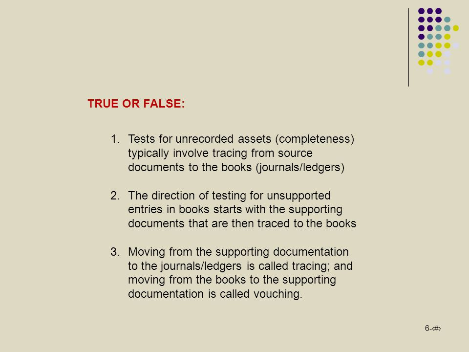 TRUE OR FALSE: Tests for unrecorded assets (completeness) typically involve tracing from source documents to the books (journals/ledgers)