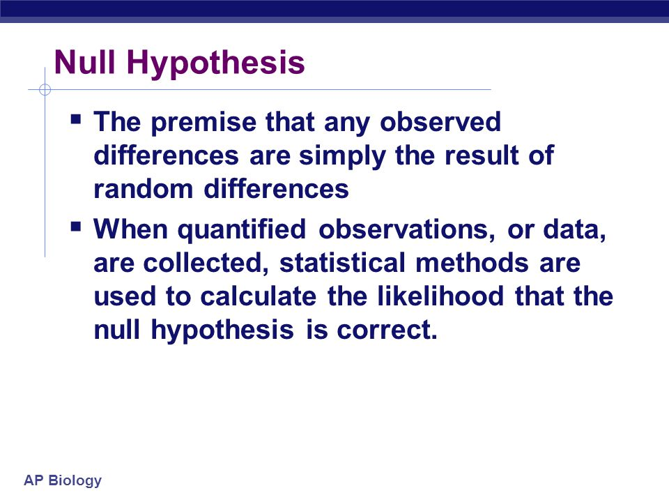 Null Hypothesis The premise that any observed differences are simply the result of random differences.