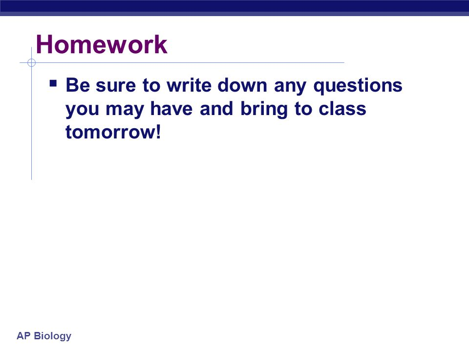 Homework Be sure to write down any questions you may have and bring to class tomorrow!