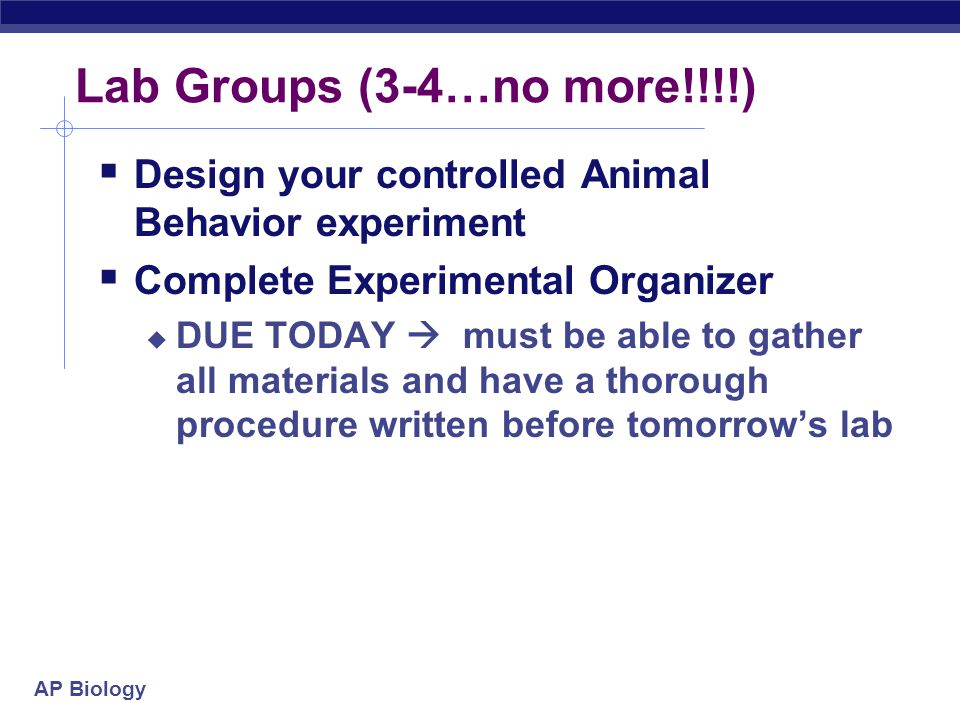 Lab Groups (3-4…no more!!!!) Design your controlled Animal Behavior experiment. Complete Experimental Organizer.