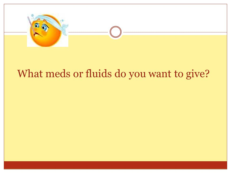 What meds or fluids do you want to give