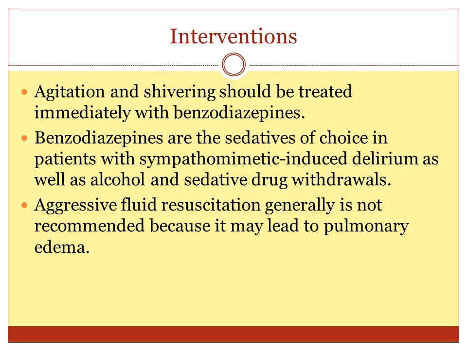 Interventions Agitation and shivering should be treated immediately with benzodiazepines.