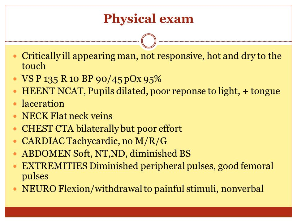 Physical exam Critically ill appearing man, not responsive, hot and dry to the touch. VS P 135 R 10 BP 90/45 pOx 95%