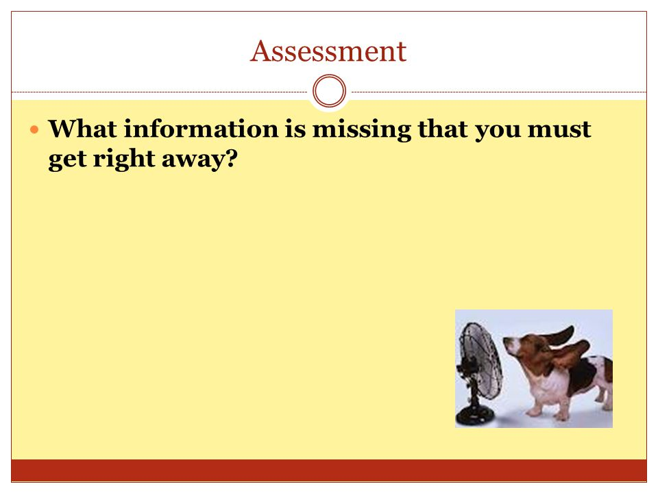 Assessment What information is missing that you must get right away