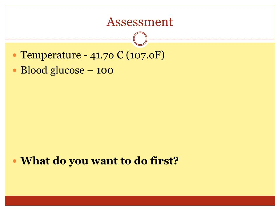 Assessment Temperature - 41.7o C (107.oF) Blood glucose – 100