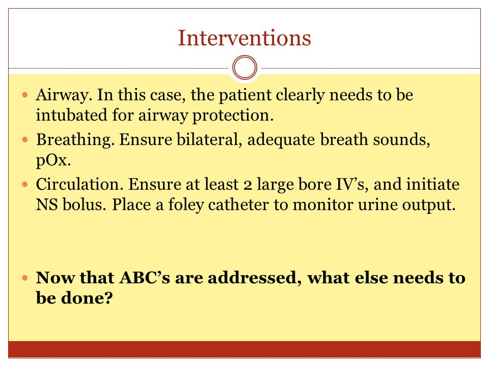 Interventions Airway. In this case, the patient clearly needs to be intubated for airway protection.