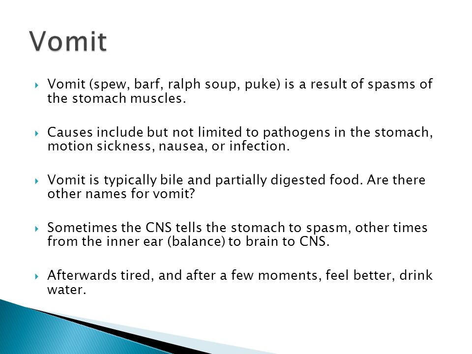 Vomit Vomit (spew, barf, ralph soup, puke) is a result of spasms of the stomach muscles.